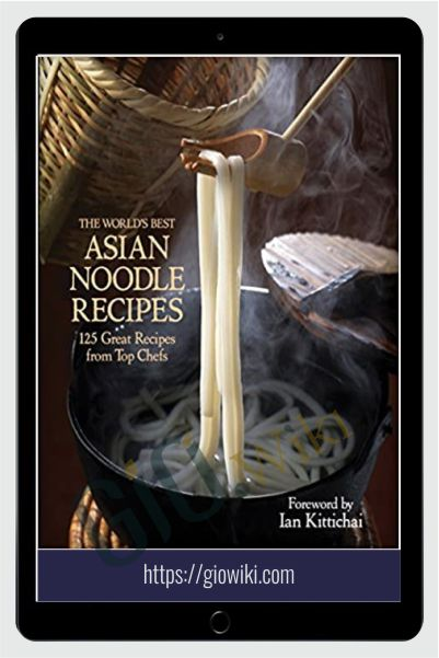 The World's Best Asian Noodle Recipes: 125 Great Recipes from Top Chefs - Ian Kittichai