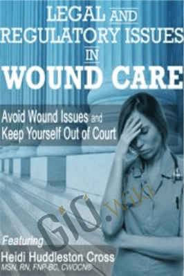 Legal and Regulatory Issues in Wound Care: Avoid Wound Issues and Keep Yourself Out of Court - Heidi Huddleston Cross