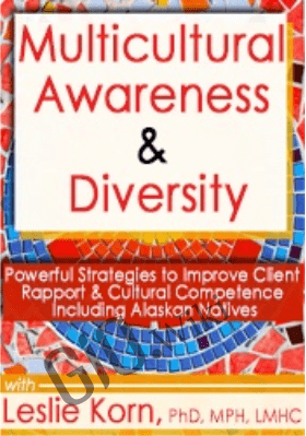 Multicultural Awareness & Diversity: Powerful Strategies to Improve Client Rapport & Cultural Competence Including Alaskan Natives - Leslie Korn