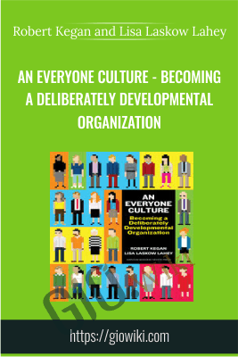 An Everyone Culture - Becoming a Deliberately Developmental Organization - Robert Kegan and Lisa Laskow Lahey