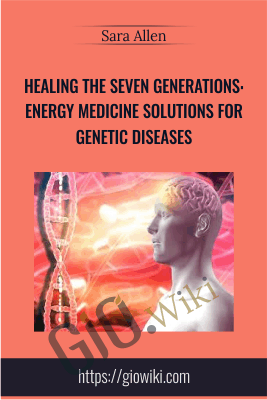 Healing the Seven Generations: Energy Medicine Solutions for Genetic Diseases - Sara Allen