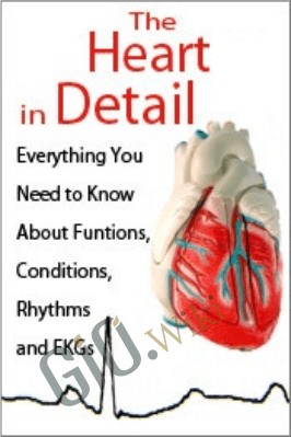 The Heart in Detail: Everything You Need to Know About Functions, Conditions, Rhythms and EKGs - Cathy Lockett & Cyndi Zarbano