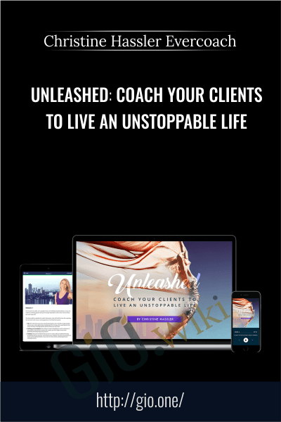 Unleashed. Coach Your Clients To Live An Unstoppable Life -  Christine Hassler Evercoach