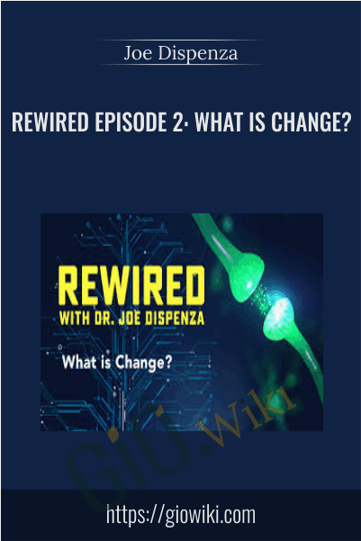 Rewired Episode 2: What Is Change? - Joe Dispenza
