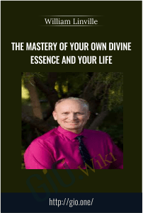 The Mastery of Your Own Divine Essence and Your Life - William Linville
