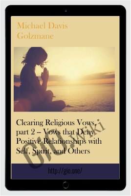 Clearing Religious Vows, part 2 -- Vows that Deny Positive Relationships with Self, Spirit, and Others - Michael Davis Golzmane