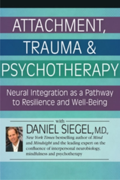 Attachment, Trauma, and Psychotherapy: Neural Integration as a Pathway to Resilience and Well-Being