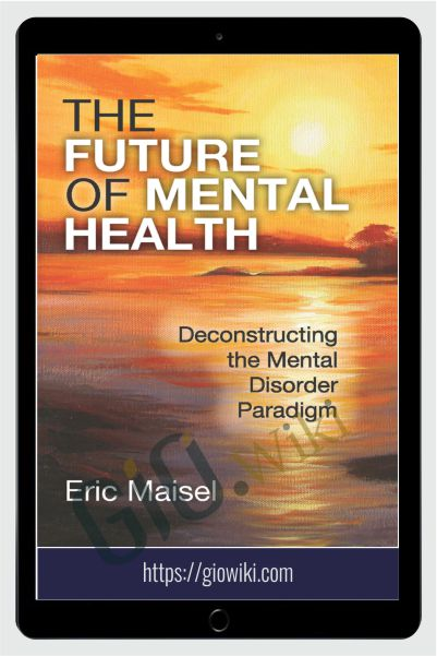 The Future of Mental Health - Deconstructing the Mental Disorder Paradigm - Eric Maisel