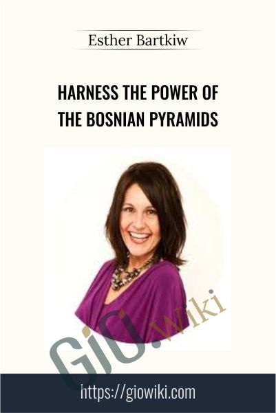 Harness the Power of the Bosnian Pyramids - Esther Bartkiw