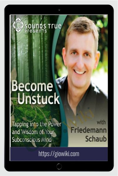 Become Unstuck: Tapping into the Power and Wisdom of Your Subconscious Mind - Friedemann Schaub