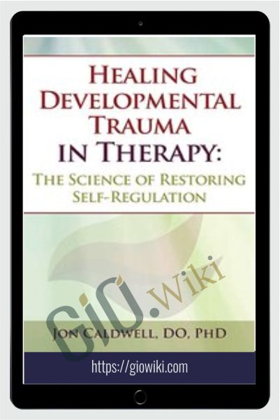 Healing Developmental Trauma in Therapy: The Science of Restoring Self-Regulation - Jon Caldwell