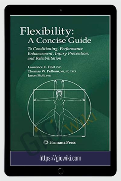 Flexibility: A Concise Guide: To Conditioning, Performance Enhancement, Injury Prevention, and Rehabilitation - Laurence E. Holt