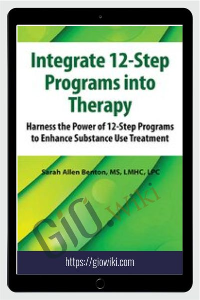Integrate 12-Step Programs into Therapy: Harness the Power of 12-Step Programs to Enhance Substance Use Treatment - Sarah Allen Benton