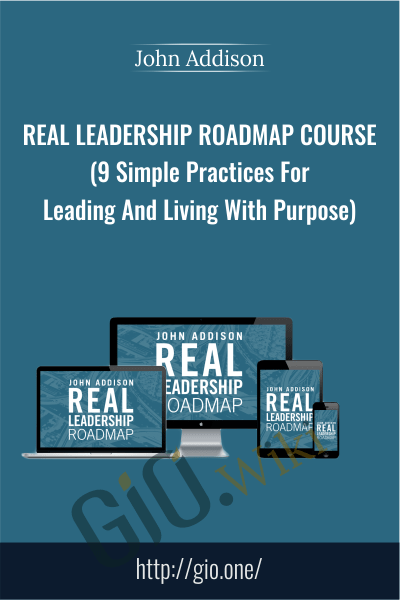 Real Leadership Roadmap Course (9 Simple Practices For Leading And Living With Purpose) - John Addison