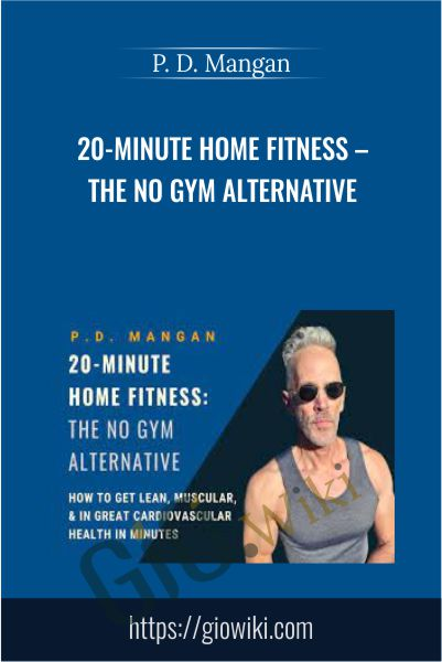 20-Minute Home Fitness – The No Gym Alternative - P. D. Mangan