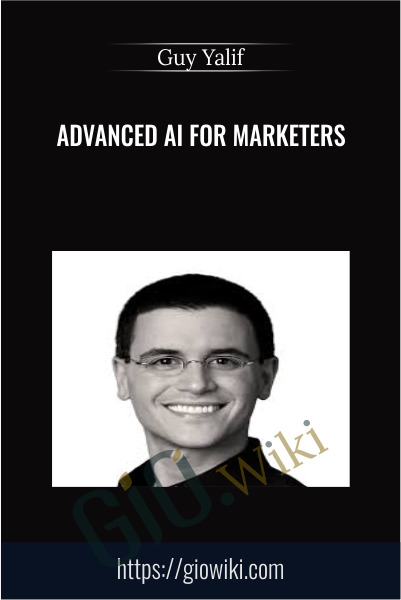 Advanced AI For Marketers - Guy Yalif