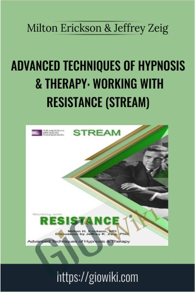 Advanced Techniques of Hypnosis & Therapy: Working with Resistance (Stream) - Milton Erickson & Jeffrey Zeig