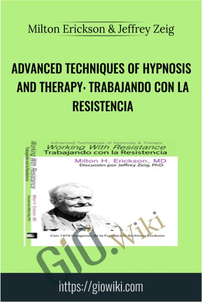 Advanced Techniques of Hypnosis and Therapy: Trabajando con la Resistencia - Milton Erickson & Jeffrey Zeig