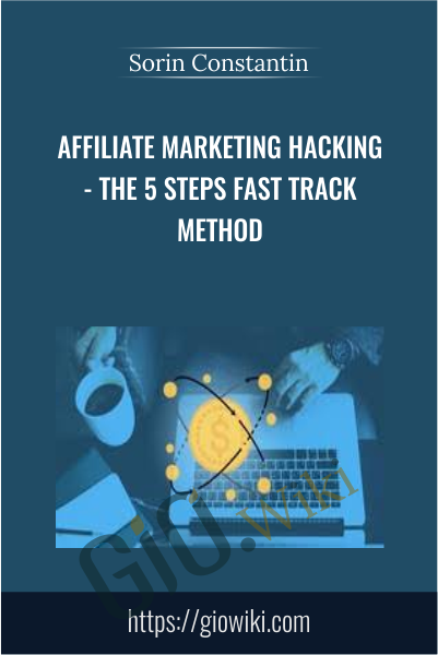 Affiliate Marketing Hacking - The 5 Steps Fast Track Method - Sorin Constantin
