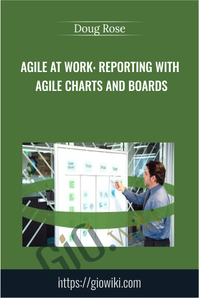 Agile at Work: Reporting with Agile Charts and Boards - Doug Rose
