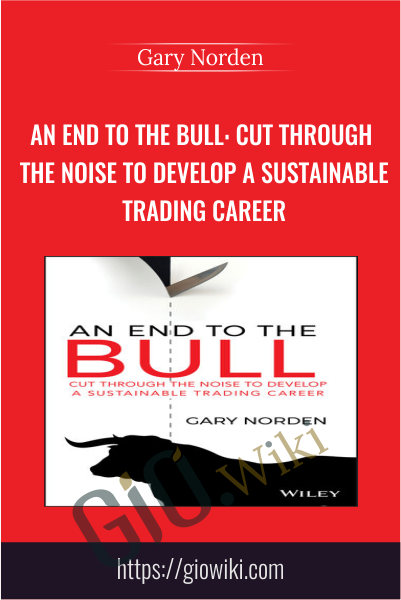 An End to the Bull: Cut Through the Noise to Develop a Sustainable Trading Career - Gary Norden