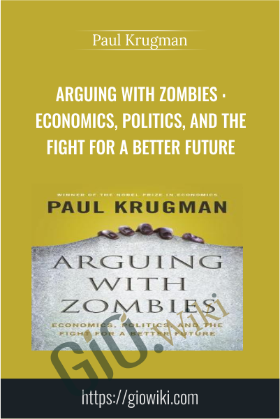 Arguing with Zombies : Economics, Politics, and the Fight for a Better Future - Paul Krugman