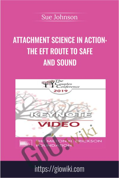 Attachment Science in Action: The EFT Route to Safe and Sound - Sue Johnson