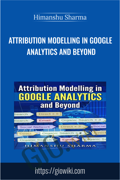 Attribution Modelling in Google Analytics and Beyond - Himanshu Sharma