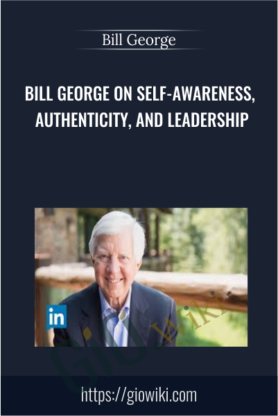 Bill George on Self-Awareness, Authenticity, and Leadership - Bill George