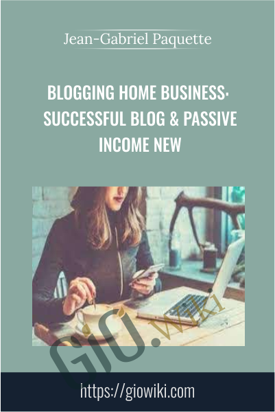 Blogging Home Business: Successful Blog & Passive Income NEW - Jean-Gabriel Paquette