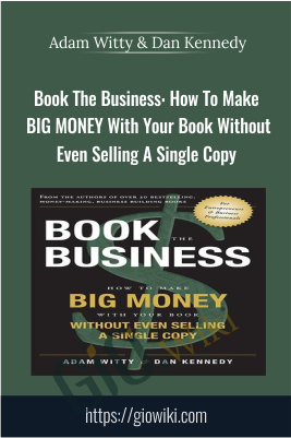 Book The Business: How To Make BIG MONEY With Your Book Without Even Selling A Single Copy - Adam Witty & Dan Kennedy
