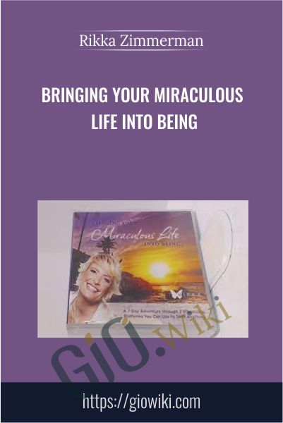 Bringing Your Miraculous Life Into Being - Rikka Zimmerman