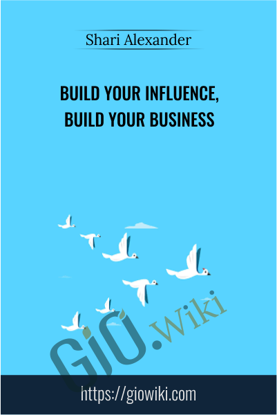 Build Your Influence, Build Your Business - Shari Alexander