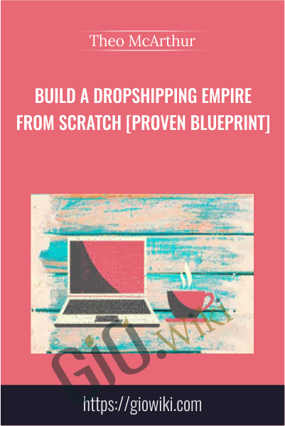Build a Dropshipping Empire From Scratch [Proven Blueprint] - Theo McArthur