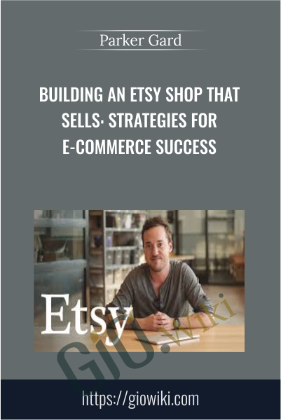 Building an Etsy Shop that Sells: Strategies for E-Commerce Success - Parker Gard