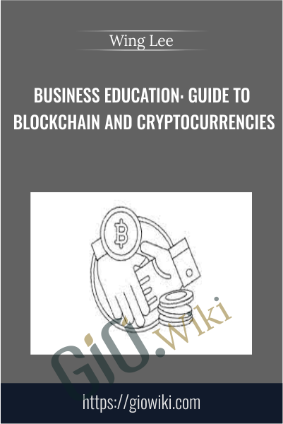 Business Education: Guide to Blockchain and Cryptocurrencies - Wing Lee