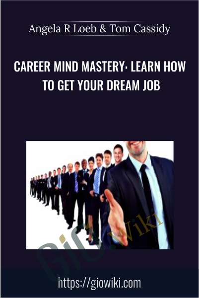 Career Mind Mastery: Learn How To Get Your Dream Job - Angela R Loeb & Tom Cassidy