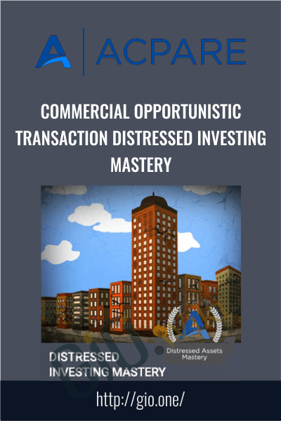 Commercial Opportunistic Transaction Distressed Investing Mastery - ACPARE