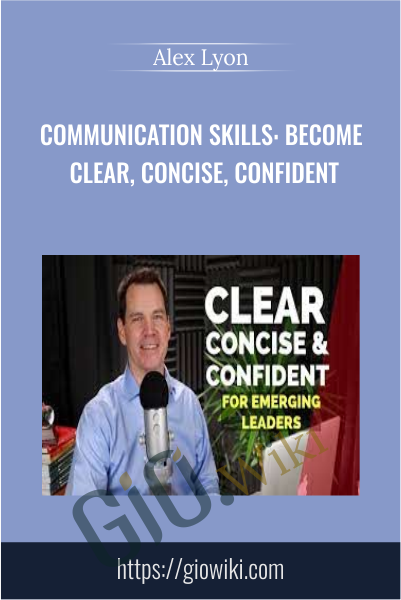 Communication Skills: Become Clear, Concise, Confident - Alex Lyon