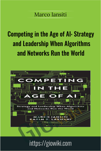 Competing in the Age of AI: Strategy and Leadership When Algorithms and Networks Run the World - Marco Iansiti
