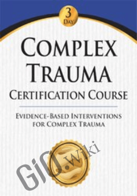 Complex Trauma Certification Course: Evidence Based Interventions for Complex Trauma - Eric Gentry