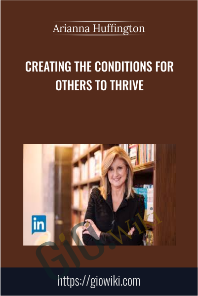 Creating the Conditions for Others to Thrive - Arianna Huffington