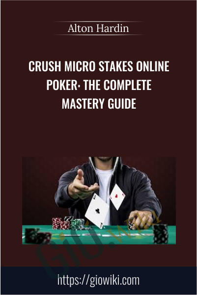 Crush Micro Stakes Online Poker: The Complete Mastery Guide - Alton Hardin