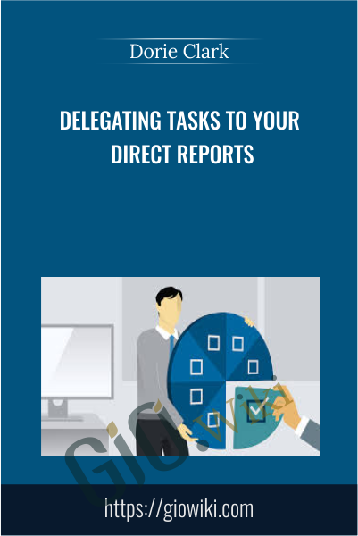 Delegating Tasks To Your Direct Reports - Dorie Clark
