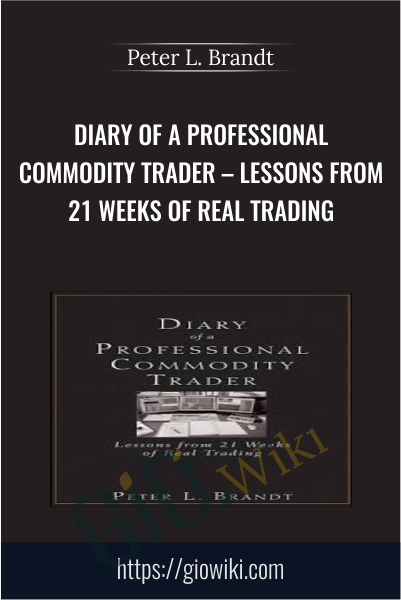 Diary of a Professional Commodity Trader – Lessons from 21 Weeks of Real Trading - Peter L. Brandt