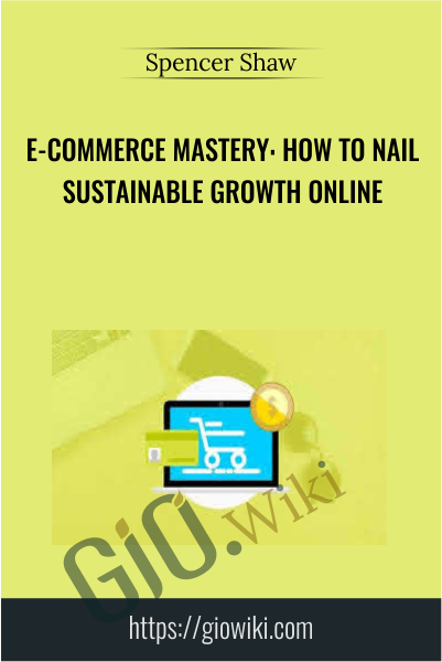 E-Commerce Mastery: How to Nail Sustainable Growth Online - Spencer Shaw