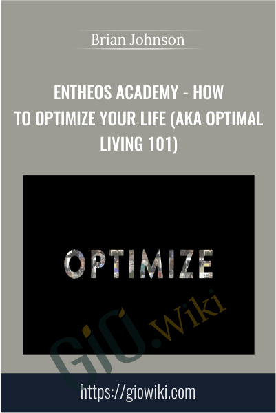 Entheos Academy - How to Optimize Your Life (aka Optimal Living 101) - Brian Johnson