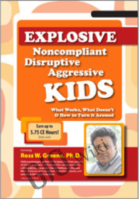 Explosive, Noncompliant, Disruptive, Aggressive Kids: What Works, What Doesn't and How to Turn It Around - Ross Greene