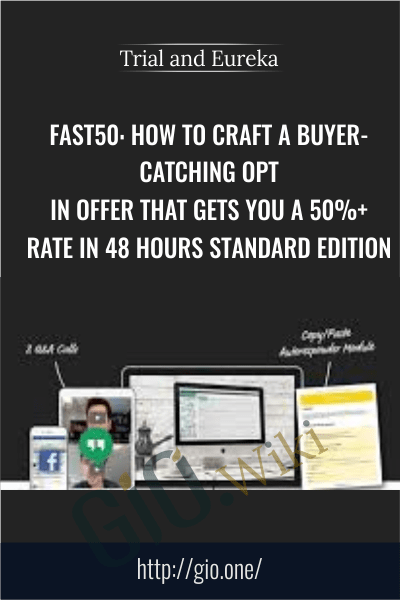 FAST50. How To Craft A Buyer-Catching Opt-In Offer That Gets You A 50%+ Rate In 48 Hours STANDARD EDITION - Trial and Eureka