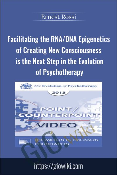 Facilitating the RNA/DNA Epigenetics of Creating New Consciousness is the Next Step in the Evolution of Psychotherapy - Ernest Rossi